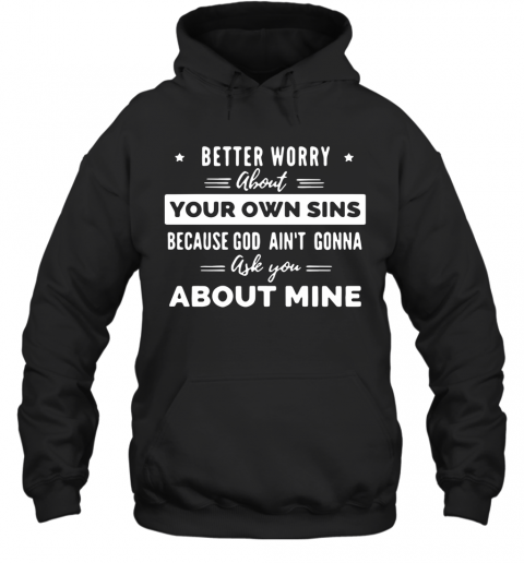 Better Worry About Your Own Sins Because God Ain'T Gonna Ask You About Mine T-Shirt Unisex Hoodie