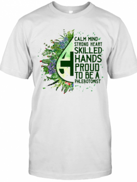 Calm Mind Strong Heart Skilled Hands Proud To Be A Phlebotomist T-Shirt