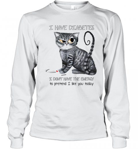 Cat I Have Diabetes Awareness I Don'T Have The Energy To Pretend I Like You Today T-Shirt Long Sleeved T-shirt