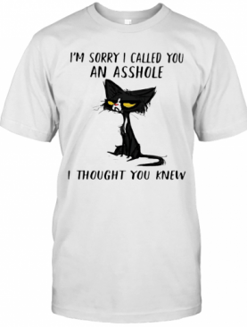 Cat I'M Sorry I Called You An Asshole I Thought You Knew T-Shirt