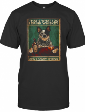 Cattle Dog That'S What I Do I Drink Whiskey And I Know Things T-Shirt