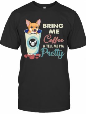 Chihuahua Bring Me Coffee Tell Me I'M Pretty T-Shirt