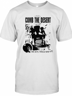 Comb The Desert We Ain'T Found Shit Ace T-Shirt