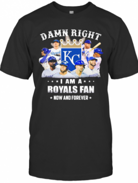 Damn Right I Am A Royals Fan Now And Forever Stars T-Shirt