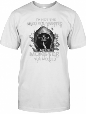 Death I'M Not The Hero You Wanted I'M The Monster You Needed T-Shirt