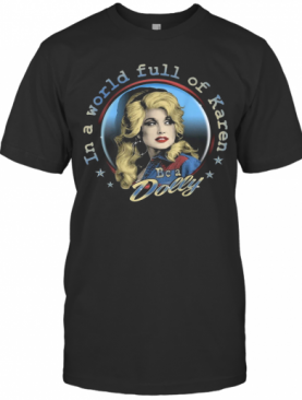 Dolly Parton Be A Dolly In A World Full Of Karen T-Shirt