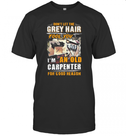 Don39T Let The Grey Hair Fool You I Am An Old Carpenter For Good Reason T Shirt Classic Mens T shirt