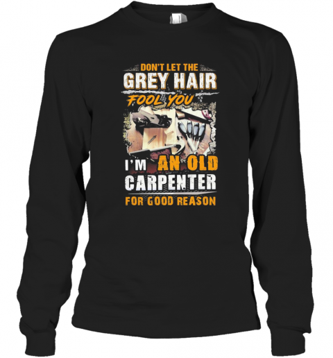 Don'T Let The Grey Hair Fool You I Am An Old Carpenter For Good Reason T-Shirt Long Sleeved T-shirt