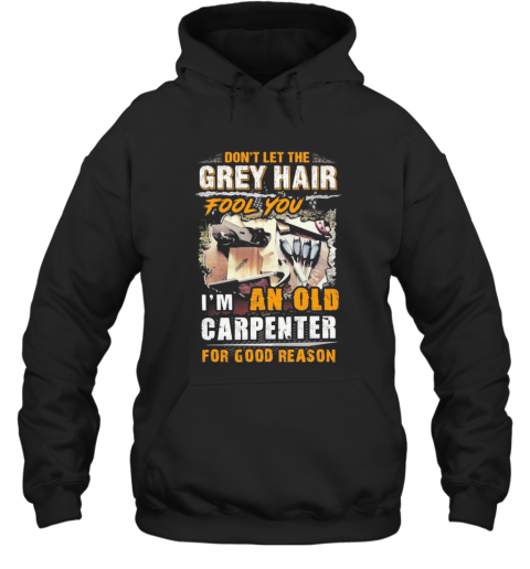 Don'T Let The Grey Hair Fool You I Am An Old Carpenter For Good Reason T-Shirt Unisex Hoodie
