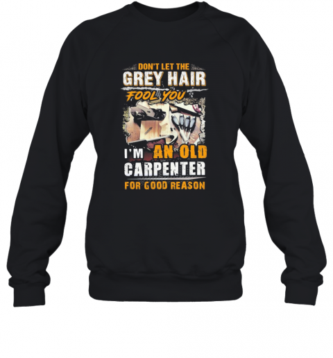 Don'T Let The Grey Hair Fool You I Am An Old Carpenter For Good Reason T-Shirt Unisex Sweatshirt