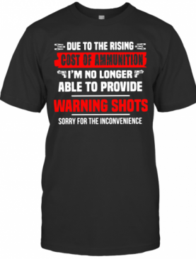 Due To The Rising Cost Of Ammunition I'M No Longer Able To Provide Warning Shots T-Shirt