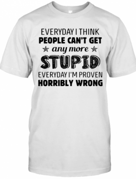 Everyday I Think People Can'T Get Any More Stupid T-Shirt