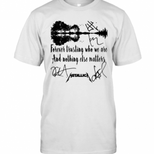 Forever Trusting Who We Are And Nothing Else Matters Metallica Signature T-Shirt Classic Men's T-shirt