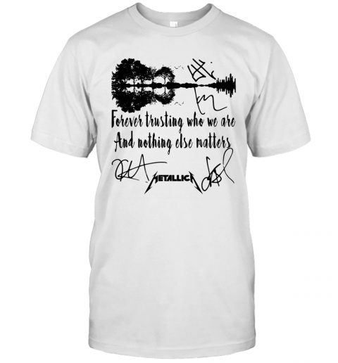 Forever Trusting Who We Are And Nothing Else Matters Metallica Signature T Shirt Classic Mens T shirt