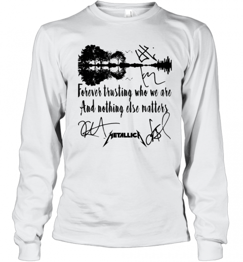 Forever Trusting Who We Are And Nothing Else Matters Metallica Signature T-Shirt Long Sleeved T-shirt