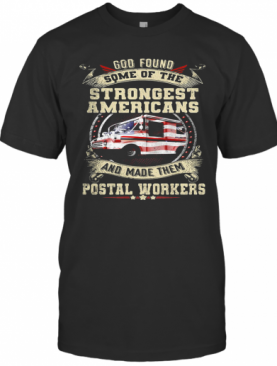 God Found Some Of The Strongest Americans And Made Them Postal Workers Truck Independence Day T-Shirt