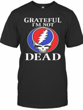 Grateful I'M Not Dead T-Shirt