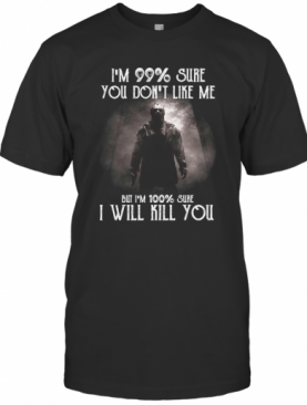 Halloween Michael Myers I'M 99% Sure You Don'T Like Me But I'M 100% Sure I Will Kill You T-Shirt