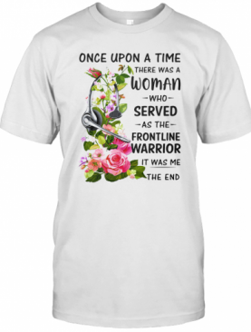 Headphones Dispatch Once Upon A Time There Was A Woman Who Served As The Frontline Warrior It Was Me The End T-Shirt