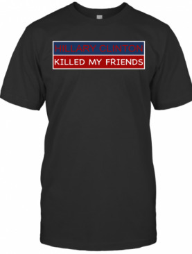 Hillary Clinton Killed My Friends T-Shirt