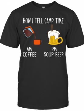 How I Tell Camp Time Am Coffee Pm Soup Beer T-Shirt