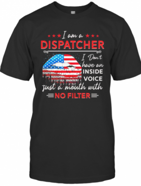 I Am A Dispatcher I Don'T Have An Inside Voice Just A Mouth With No Filter Lips American Flag Independence Day T-Shirt