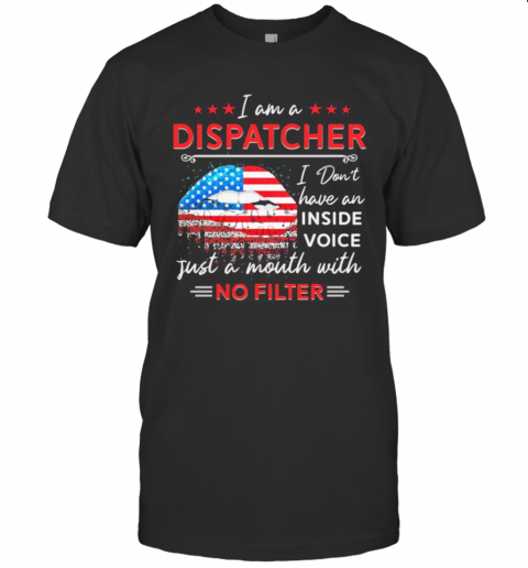 I Am A Dispatcher I Don'T Have An Inside Voice Just A Mouth With No Filter Lips American Flag Independence Day T-Shirt Classic Men's T-shirt