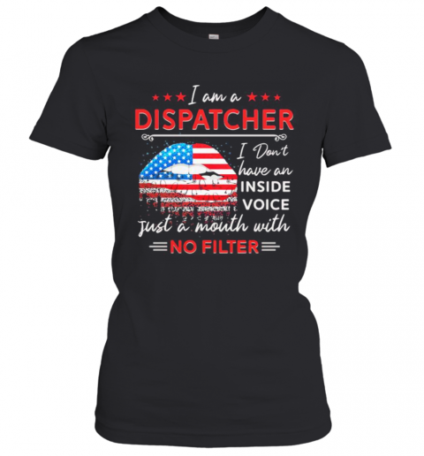I Am A Dispatcher I Don'T Have An Inside Voice Just A Mouth With No Filter Lips American Flag Independence Day T-Shirt Classic Women's T-shirt