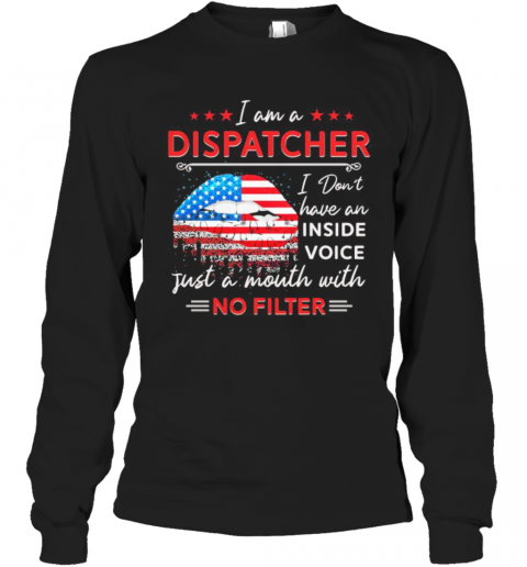 I Am A Dispatcher I Don'T Have An Inside Voice Just A Mouth With No Filter Lips American Flag Independence Day T-Shirt Long Sleeved T-shirt