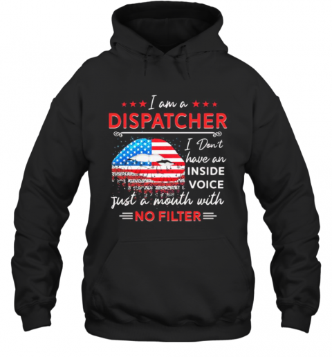 I Am A Dispatcher I Don'T Have An Inside Voice Just A Mouth With No Filter Lips American Flag Independence Day T-Shirt Unisex Hoodie
