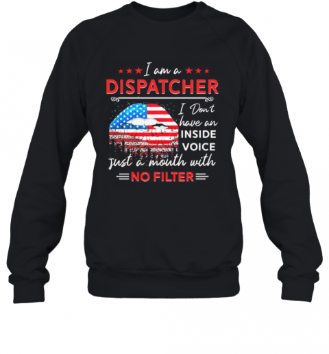 I Am A Dispatcher I Don'T Have An Inside Voice Just A Mouth With No Filter Lips American Flag Independence Day T-Shirt Unisex Sweatshirt