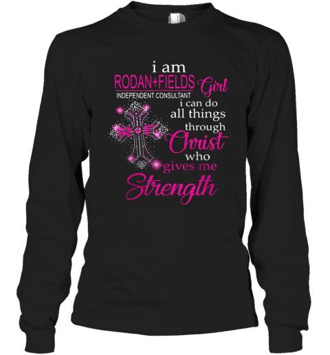 I Am Rodan Fields Independent Consultant Girl I Can Do All Things Through Christ Who Gives Me Strength T-Shirt Long Sleeved T-shirt