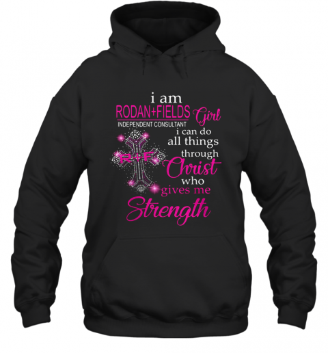 I Am Rodan Fields Independent Consultant Girl I Can Do All Things Through Christ Who Gives Me Strength T-Shirt Unisex Hoodie