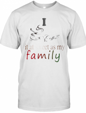 I Coffee It At Sweet As My Family T-Shirt