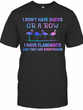 I Don'T Have Ducks Or A Row I Have Flamingos And They Are Everywhere T-Shirt
