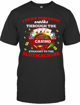 I Enjoy Romantic Walks Through The Casino Straight To The Slot Machine T-Shirt