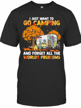 I Just Want To Go Camping And Forget All The World'S Problems T-Shirt
