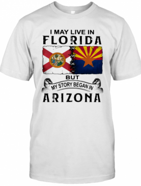 I May Live In Florida But My Story Began In Arizona T-Shirt