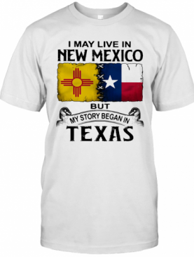 I May Live In New Mexico But My Story Began In Texas T-Shirt
