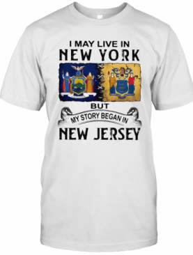I May Live In New York But My Story Began In New Jersey T-Shirt