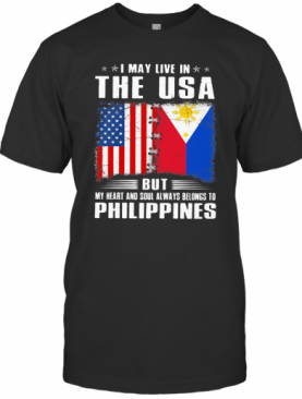 I May Live In The USA But My Heart And Soul Always Belongs To Philippines Flag T-Shirt