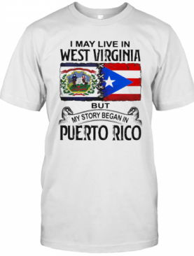 I May Live In West Virginia But My Story Began In Puerto Rico T-Shirt