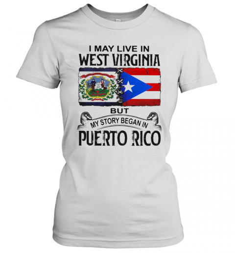 I May Live In West Virginia But My Story Began In Puerto Rico T-Shirt Classic Women's T-shirt
