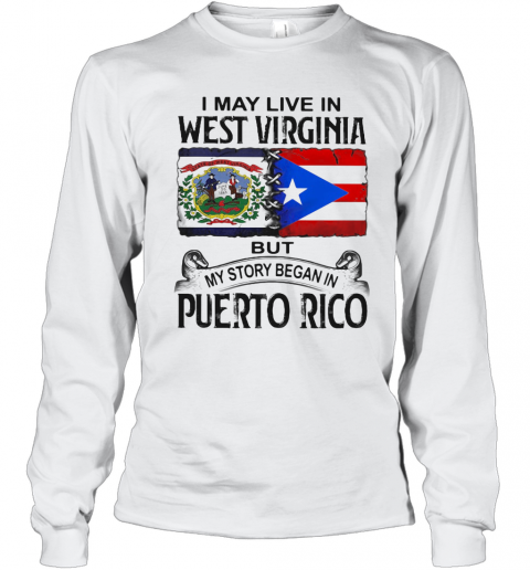 I May Live In West Virginia But My Story Began In Puerto Rico T-Shirt Long Sleeved T-shirt