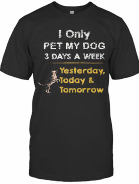 I Only Pet My Dog 3 Days A Week Yesterday Today And Tomorrow T-Shirt