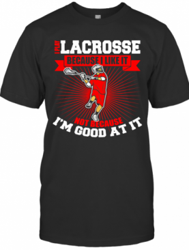 I Play Lacrosse Because I Like It Not Because I'm Good At It T-Shirt
