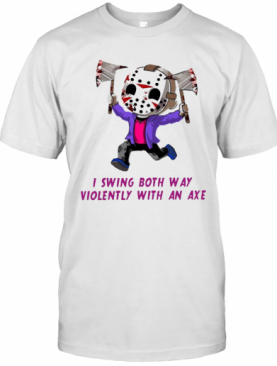 I Swing Both Way Violently With An Axe T-Shirt