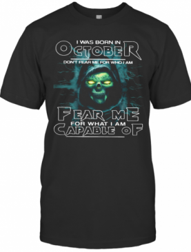 I Was Born In October Don'T Fear Me For Who I Am Fear Me For What I Am Capable Of T-Shirt
