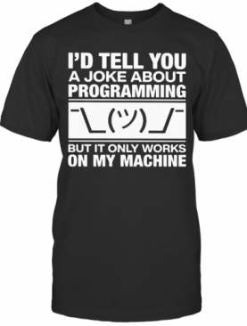I'D Tell You A Joke About Programming But It Only Works On My Machine T-Shirt