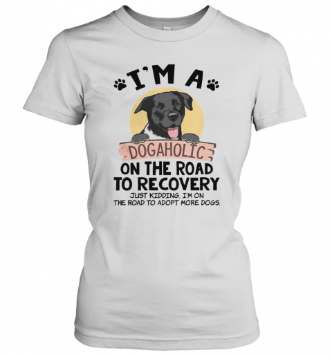 I'M A Dogaholic On The Road To Recovery Just Kidding T-Shirt Classic Women's T-shirt